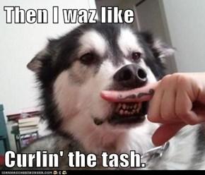 Then I waz like  Curlin' the tash.