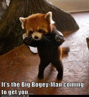 It's the Big Bogey-Man coming to get you....
