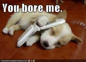 You bore me.