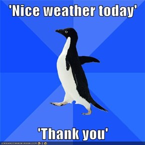 'Nice weather today'  'Thank you'