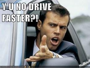 Y U NO DRIVE FASTER?!