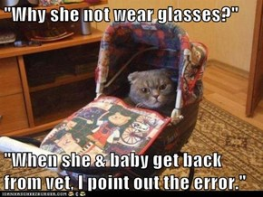 """Why she not wear glasses?""  ""When she & baby get back from vet, I point out the error."""