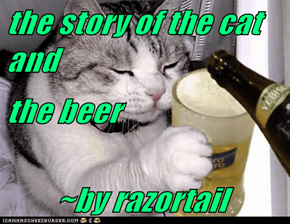 the story of the cat and the beer         ~by razortail