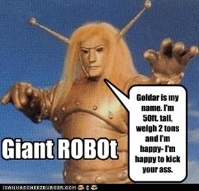 Goldar is my name. I'm 50ft. tall, weigh 2 tons and I'm happy- I'm happy to kick your ass.