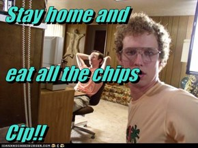 Stay home and eat all the chips Cip!!