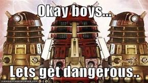 Okay boys...  Lets get dangerous..