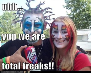 uhh... yup we are total freaks!!