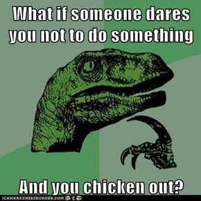 What if someone dares you not to do something  And you chicken out?