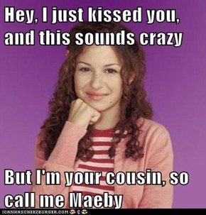 Hey, I just kissed you, and this sounds crazy  But I'm your cousin, so call me Maeby