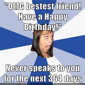 """OMG bestest friend! Have a Happy Birthday!""  Never speaks to you for the next 364 days"