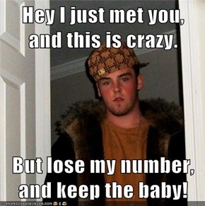 Hey I just met you, and this is crazy.  But lose my number, and keep the baby!