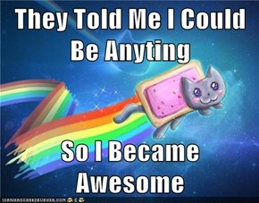They Told Me I Could Be Anyting  So I Became Awesome