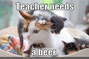 Teacher needs  a beer.