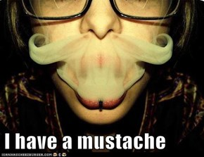 I have a mustache