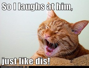 So I laughs at him,  just like dis!