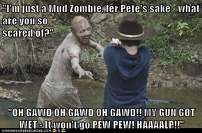 """I'm just a Mud Zombie, fer Pete's sake - what are you so                                                             scared of?""  ""OH GAWD OH GAWD OH GAWD!! MY GUN GOT WET - It won't go PEW PEW! HAAAALP!!"""