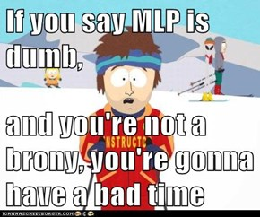 If you say MLP is dumb,  and you're not a brony, you're gonna have a bad time