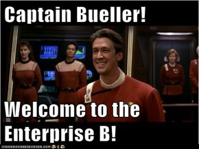 Captain Bueller!  Welcome to the Enterprise B!