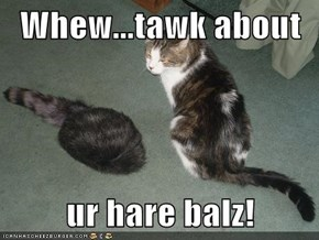 Whew...tawk about  ur hare balz!