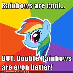 Rainbows are cool...  BUT, Double Rainbows are even better!