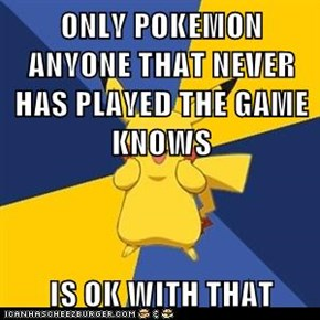 ONLY POKEMON ANYONE THAT NEVER HAS PLAYED THE GAME KNOWS  IS OK WITH THAT