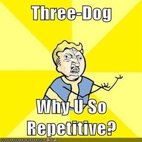 Three-Dog  Why U So Repetitive?
