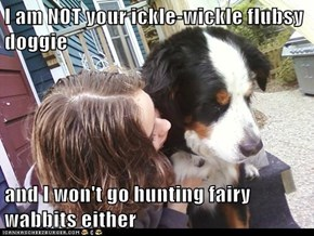 I am NOT your ickle-wickle flubsy doggie  and I won't go hunting fairy wabbits either