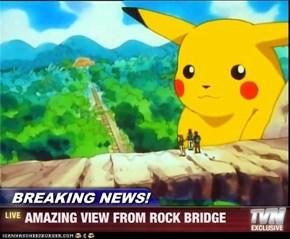 BREAKING NEWS! - AMAZING VIEW FROM ROCK BRIDGE
