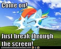 Come on!  Just break through the screen!