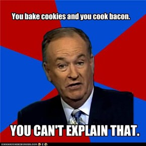 You bake cookies and you cook bacon.