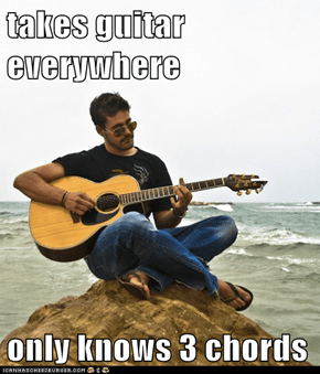 takes guitar everywhere  only knows 3 chords