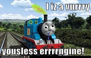 I iz a vurrry  yousless errrrngine!