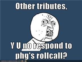 Other tributes,  Y U no respond to phg's rollcall?