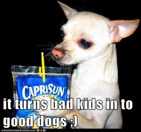 it turns bad kids in to good dogs ;)