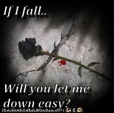 If I fall..  Will you let me down easy?