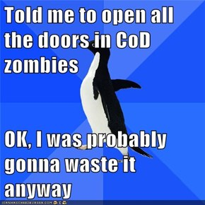 Told me to open all the doors in CoD zombies  OK, I was probably gonna waste it anyway