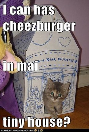 I can has cheezburger in mai tiny house?