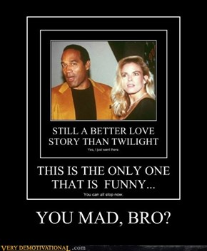 YOU MAD, BRO?