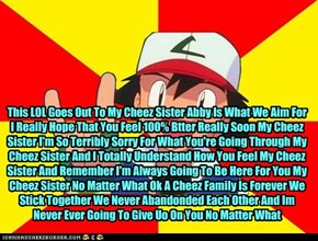This LOL Goes Out To My Cheez Sister Abby Is What We Aim For I Really Hope That You Feel 100% Btter Really Soon My Cheez Sister I'm So Terribly Sorry For What You're Going Through My Cheez Sister And I Totally Understand How You Feel My Cheez Sister And R