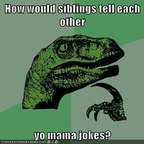 How would siblings tell each other  yo mama jokes?