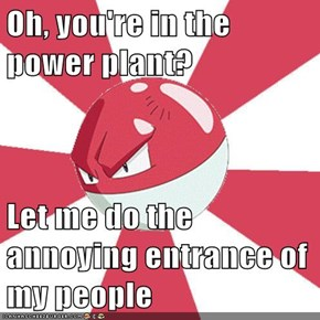 Oh, you're in the power plant?  Let me do the annoying entrance of my people