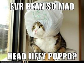 EVR BEAN SO MAD  HEAD JIFFY POPPD?