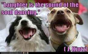 """Laughter is the sound of the soul dancing.""  ( J. Kintz)"