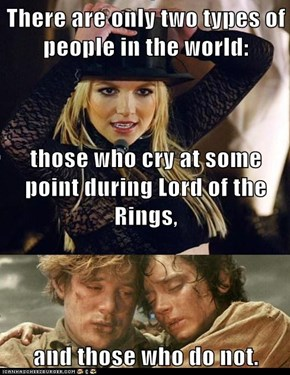 There are only two types of people in the world: those who cry at some point during Lord of the Rings, and those who do not.