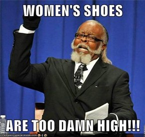 WOMEN'S SHOES  ARE TOO DAMN HIGH!!!