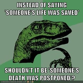 INSTEAD OF SAYING 'SOMEONE'S LIFE WAS SAVED'  SHOULDN'T IT BE 'SOMEONE'S DEATH WAS POSTPONED'?