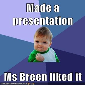 Made a presentation  Ms Breen liked it