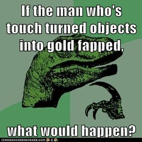 If the man who's touch turned objects into gold fapped,  what would happen?