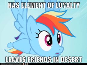 HAS ELEMENT OF LOYALTY  LEAVES FRIENDS IN DESERT