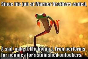 Since his job at Warner Brothers ended,  A sad, naked, Michigan J. Frog performs for pennies for astonished onlookers.